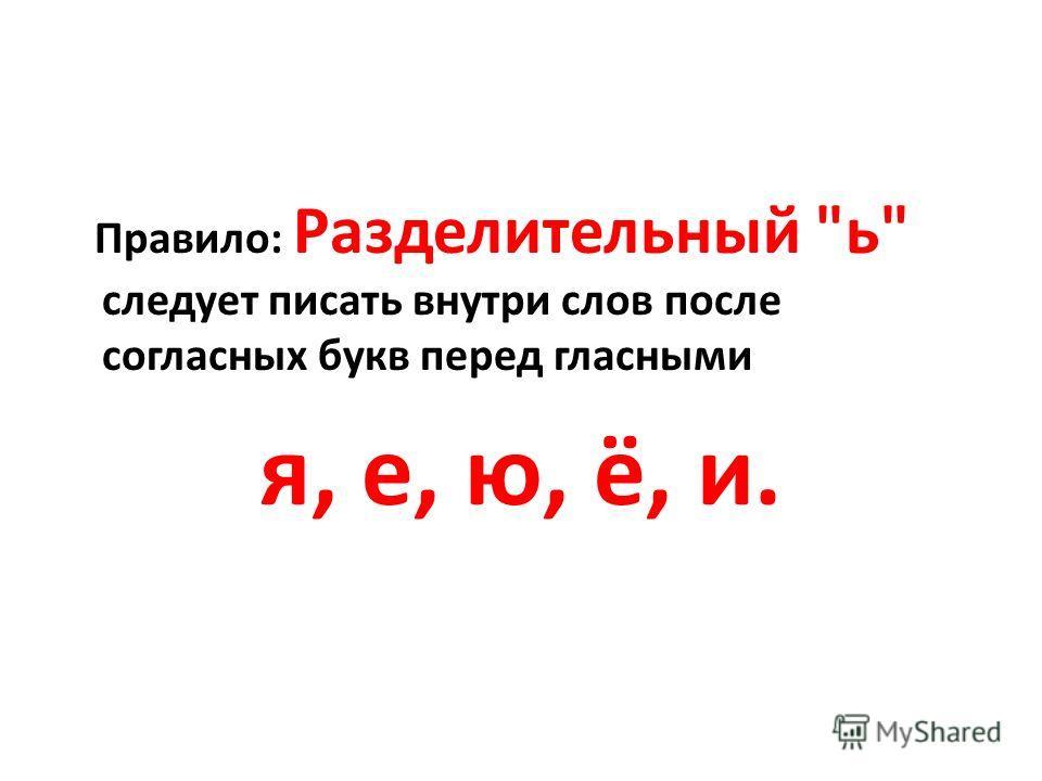 Правило: Разделительный ь следует писать внутри слов после согласных букв перед гласными я, е, ю, ё, и.