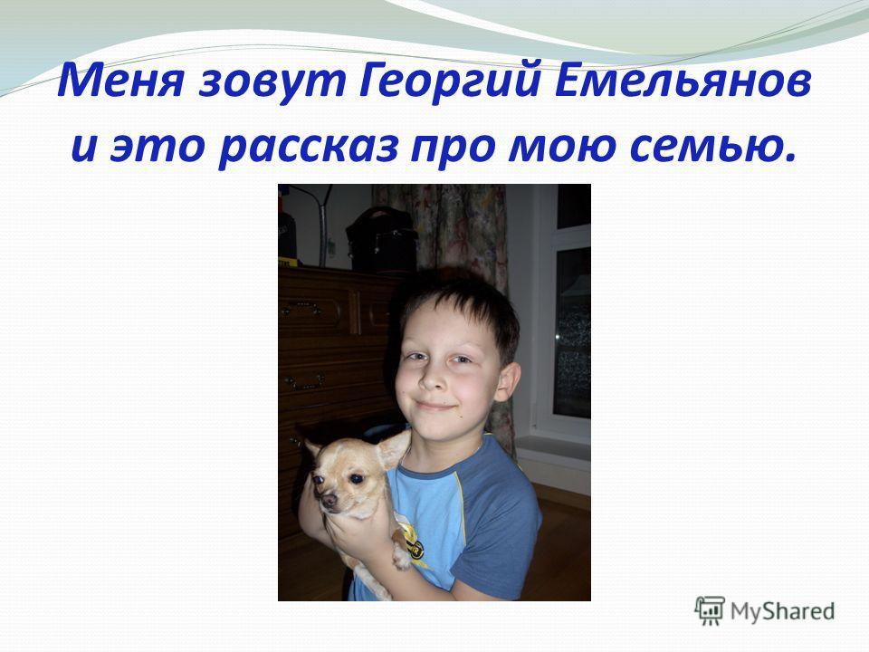 Меня зовут Георгий Емельянов и это рассказ про мою семью.