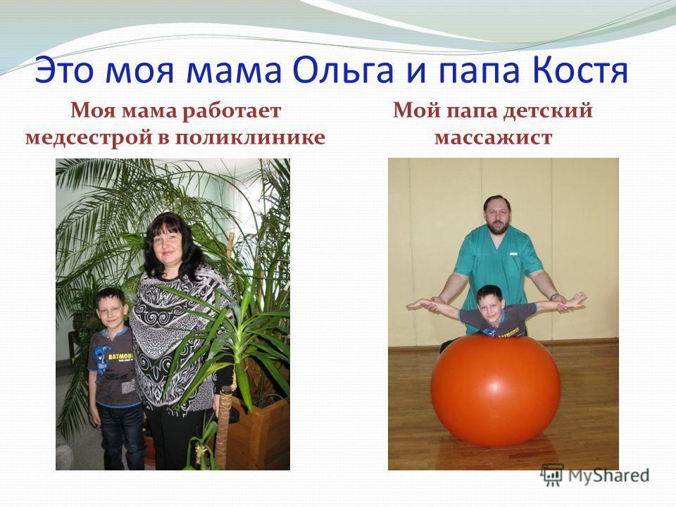 Это моя мама Ольга и папа Костя Моя мама работает медсестрой в поликлинике Мой папа детский массажист