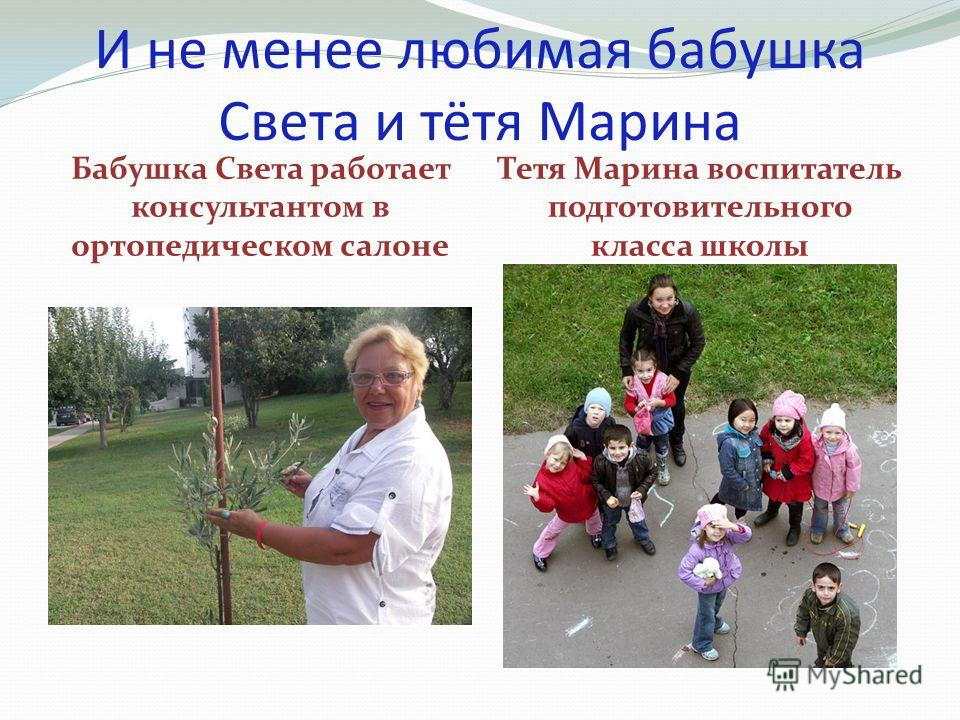 И не менее любимая бабушка Света и тётя Марина Бабушка Света работает консультантом в ортопедическом салоне Тетя Марина воспитатель подготовительного класса школы