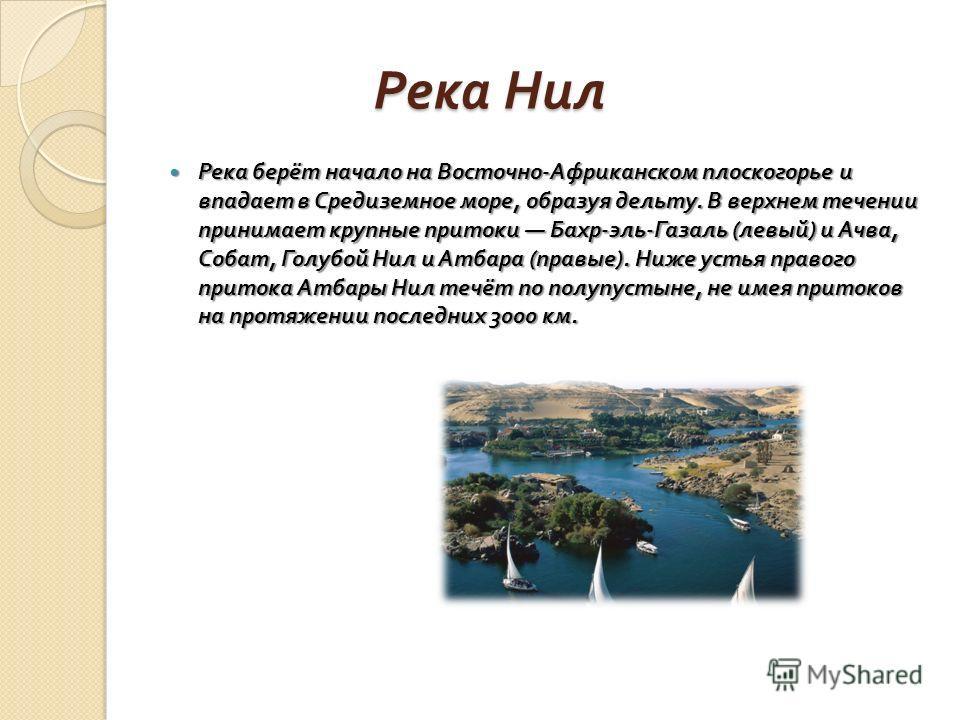 Река Нил Река Нил Река берёт начало на Восточно - Африканском плоскогорье и впадает в Средиземное море, образуя дельту. В верхнем течении принимает крупные притоки Бахр - эль - Газаль ( левый ) и Ачва, Собат, Голубой Нил и Атбара ( правые ). Ниже уст