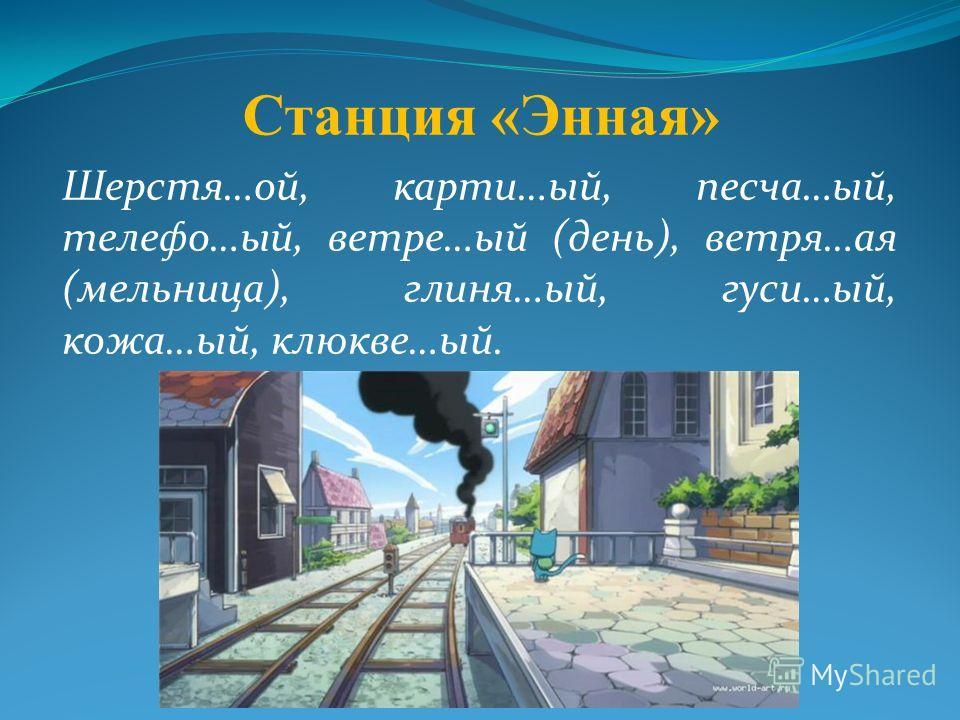 Станция «Энная» Шерстя…ой, карти…ый, песча…ый, телефо…ый, ветре…ый (день), ветря…ая (мельница), глиня…ый, гуси…ый, кожа…ый, клюкве…ый.