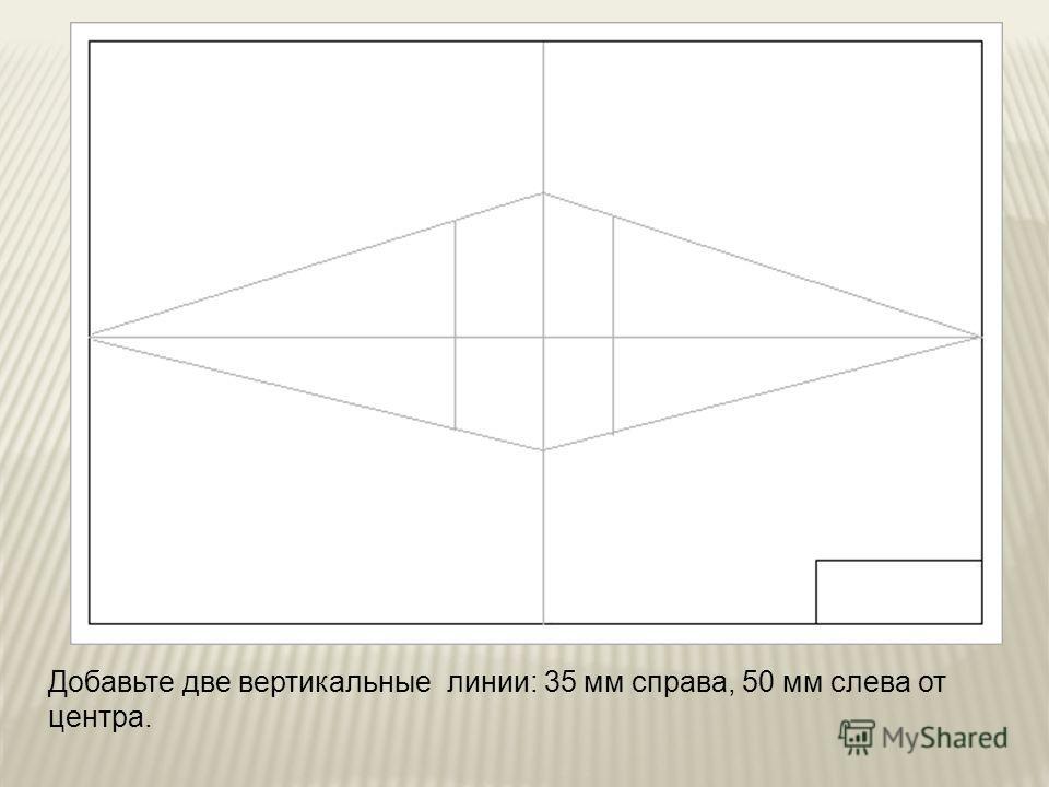 Добавьте две вертикальные линии: 35 мм справа, 50 мм слева от центра.