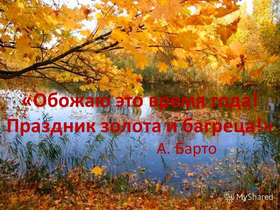 «Обожаю это время года! Праздник золота и багреца!» А. Барто