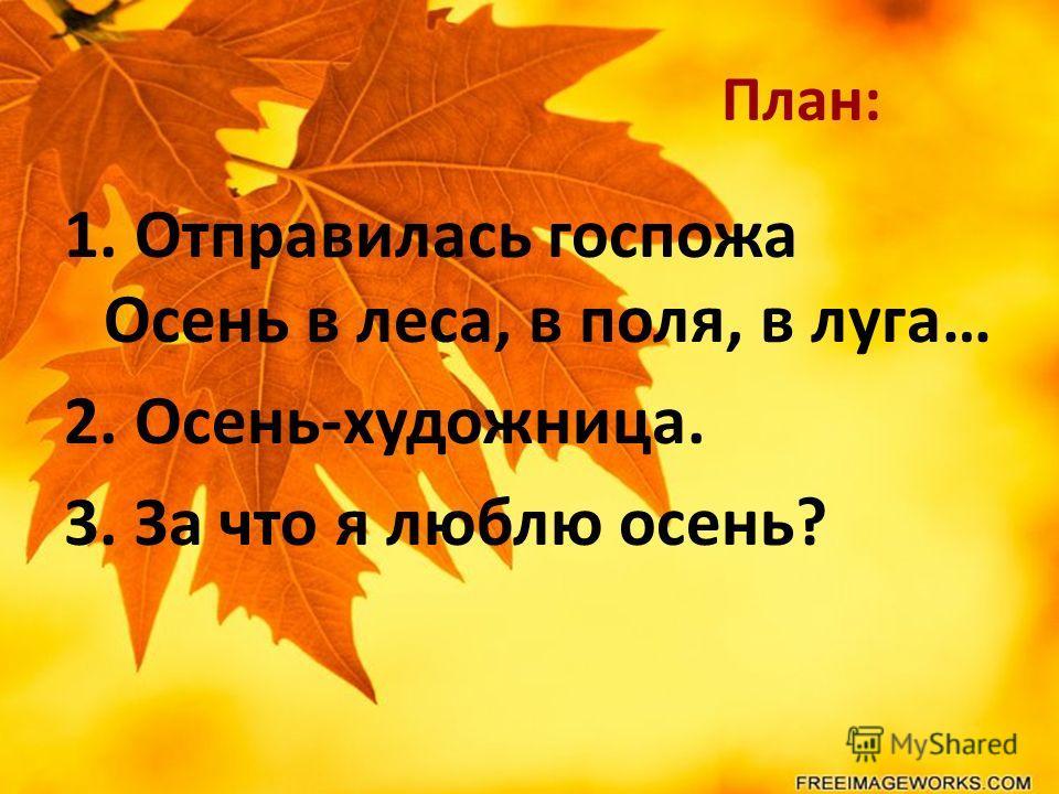 План: 1. Отправилась госпожа Осень в леса, в поля, в луга… 2. Осень-художница. 3. За что я люблю осень?