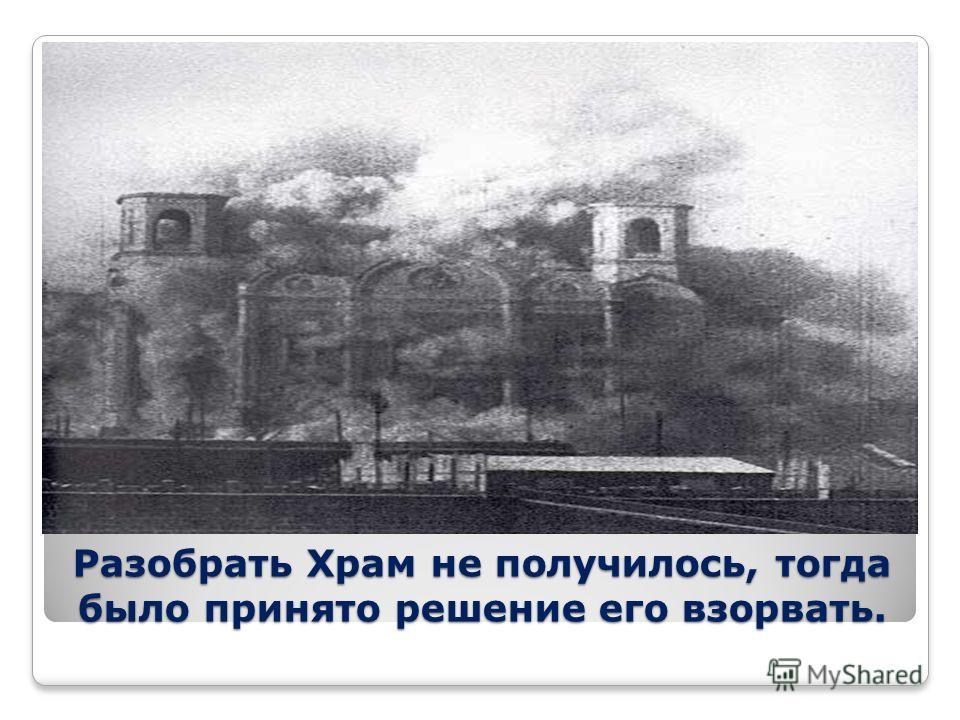 Разобрать Храм не получилось, тогда было принято решение его взорвать.