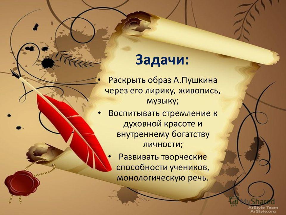 Задачи: Раскрыть образ А.Пушкина через его лирику, живопись, музыку; Воспитывать стремление к духовной красоте и внутреннему богатству личности; Развивать творческие способности учеников, монологическую речь.