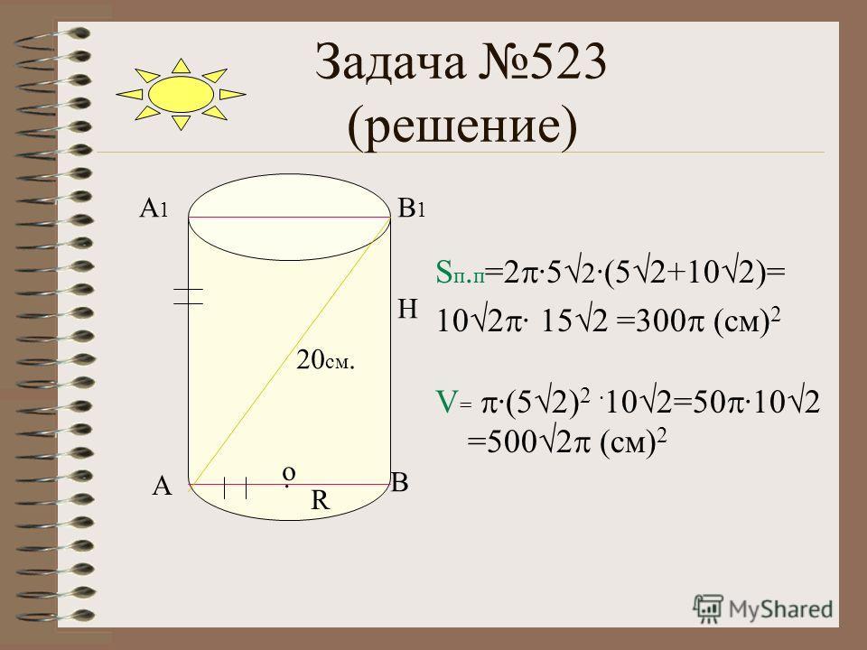 Задача 523 (решение) S п. п =2 ·5 2 ·(5 2+10 2)= 10 2 · 15 2 =300 (см) 2 V= V= ·(5 2) 2 · 10 2=50 ·10 2 =500 2 (см) 2 Н В А В1В1 А1А1 20 см.. о R