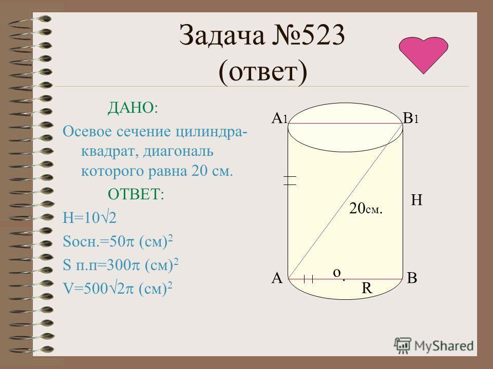 Задача 523 (ответ) ДАНО: Осевое сечение цилиндра- квадрат, диагональ которого равна 20 см. ОТВЕТ: Н=10 2 Sосн.=50 (см) 2 S п.п=300 (см) 2 V=500 2 (см) 2 А1А1 В1В1 АВ Н. о R 20 см.