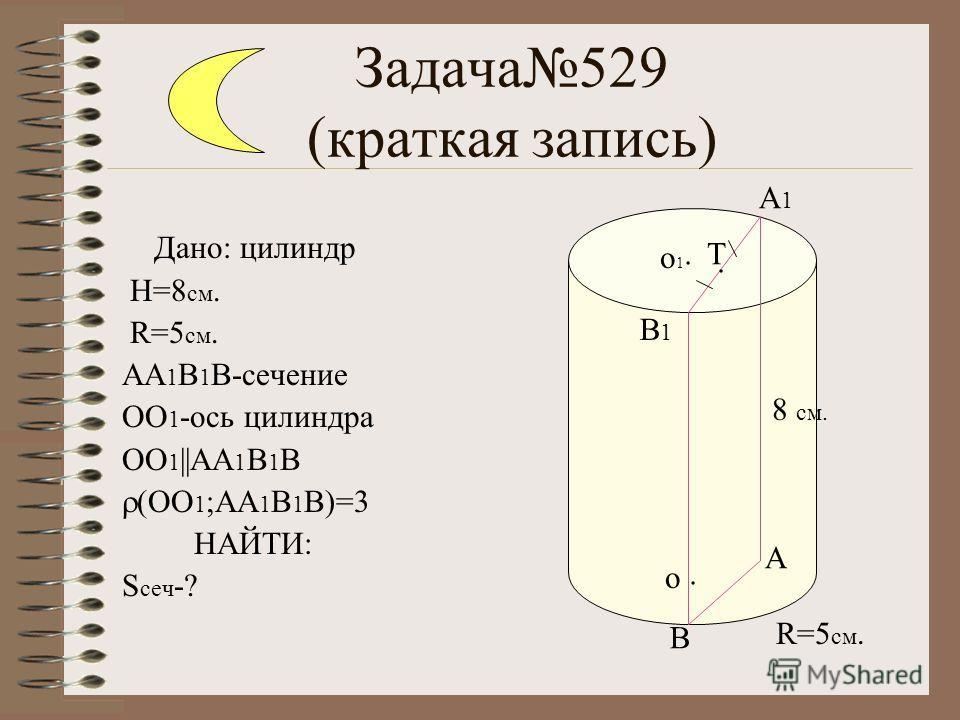 Задача529 (краткая запись) Дано: цилиндр H=8 см. R=5 см. АА 1 В 1 В-сечение ОО 1 -ось цилиндра ОО 1 ||АА 1 В 1 В (ОО 1 ;АА 1 В 1 В)=3 НАЙТИ: S сеч -? A B B1B1 A1A1. Т. о1о1. о 8 см. R=5 см.