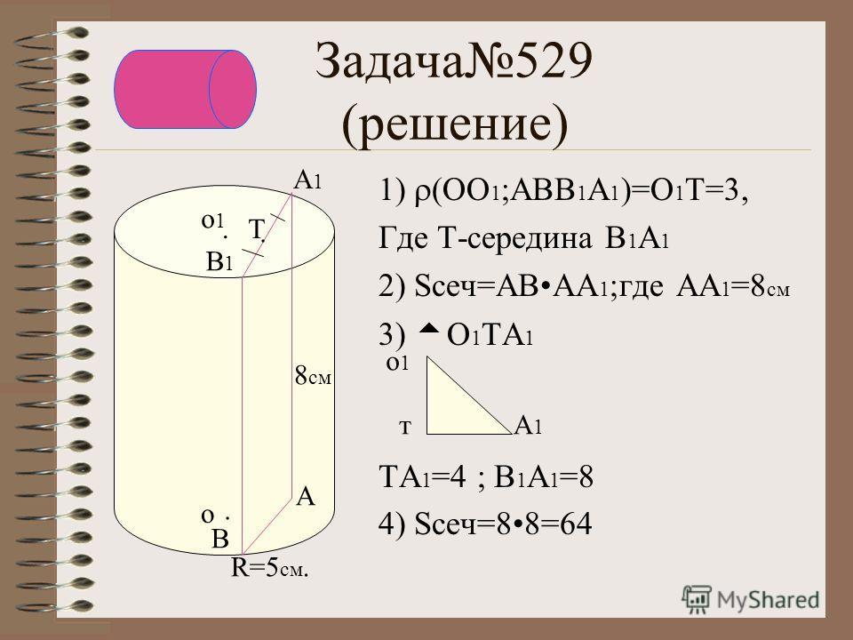 Задача529 (решение) 1) (ОО 1 ;АВВ 1 А 1 )=О 1 Т=3, Где Т-середина В1А1В1А1 2) Sсеч=АВАА 1 ;где АА 1 =8 см 3) О 1 ТА 1 ТА 1 =4 ; В 1 А 1 =8 4) Sсеч=88=64 о1о1 А1А1 т.. о о1о1 А В В1В1 А1А1. Т 8 см R=5 см.
