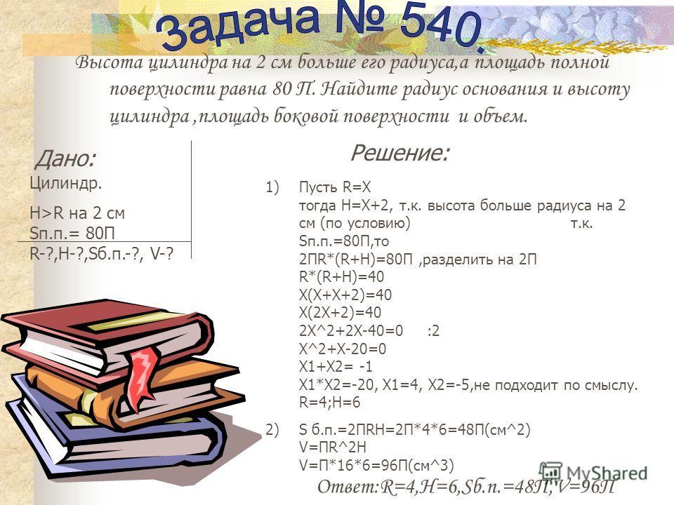 Высота цилиндра на 2 см больше его радиуса,а площадь полной поверхности равна 80 П. Найдите радиус основания и высоту цилиндра,площадь боковой поверхности и объем. Дано: Цилиндр. H>R на 2 см Sп.п.= 80П R-?,H-?,Sб.п.-?, V-? Решение: 1)Пусть R=Х тогда