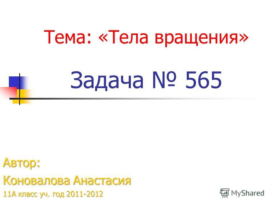 Тема: «Тела вращения» Задача 565 Автор: Коновалова Анастасия 11А класс уч. год 2011-2012