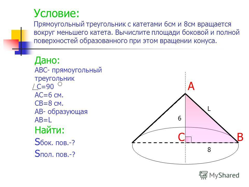 Условие: Прямоугольный треугольник с катетами 6см и 8см вращается вокруг меньшего катета. Вычислите площади боковой и полной поверхностей образованного при этом вращении конуса. Дано: АВС- прямоугольный треугольник С=90 АС=6 см. СВ=8 см. АВ- образующ
