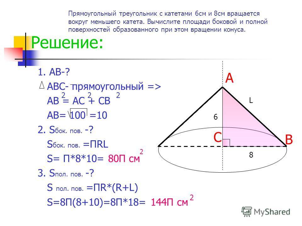 Решение: 1. АВ-? АВС- прямоугольный => АВ = АС + СВ АВ= 100 =10 2. S бок. пов. -? S бок. пов. =ПRL S= П*8*10= 80П см 3. S пол. пов. -? S пол. пов. =ПR*(R+L) S=8П(8+10)=8П*18= 144П см 2 2 А В С L 222 2 Прямоугольный треугольник с катетами 6см и 8см вр