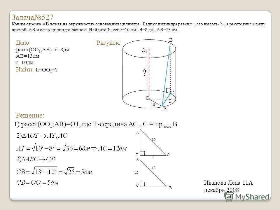 Задача527 Концы отрезка АВ лежат на окружностях основанийл цилиндра. Радиус цилиндра равен r, его высота- h, а расстояние между прямой АВ и осью цилиндра равно d. Найдите: h, еси r=10 дм, d=8 дм, AB=13 дм. Дано: расст(ОО 1 ;АВ)=d=8дм АВ=13дм r=10дм Н