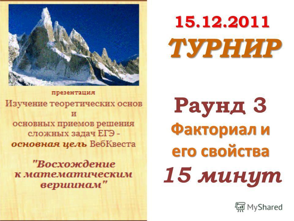 15.12.2011 ТУРНИР Раунд 3 Факториал и его свойства 15 минут