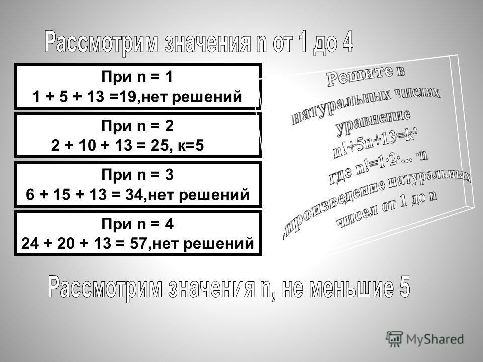 При n = 1 1 + 5 + 13 =19,нет решений При n = 2 2 + 10 + 13 = 25, к=5 При n = 3 6 + 15 + 13 = 34,нет решений При n = 4 24 + 20 + 13 = 57,нет решений