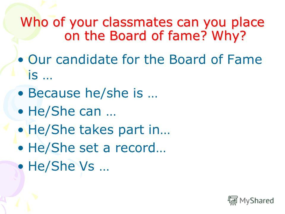 Who of your classmates can you place on the Board of fame? Why? Our candidate for the Board of Fame is … Because he/she is … He/She can … He/She takes part in… He/She set a record… He/She Vs …