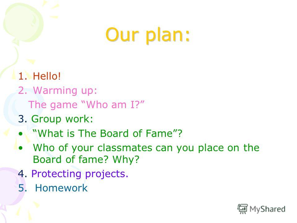 Our plan: 1.Hello! 2.Warming up: The game Who am I? 3. Group work: What is The Board of Fame? Who of your classmates can you place on the Board of fame? Why? 4. Protecting projects. 5. Homework