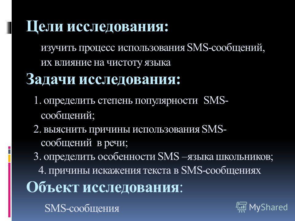Цели исследования: изучить процесс использования SMS-сообщений, их влияние на чистоту языка Задачи исследования: 1. определить степень популярности SMS- сообщений; 2. выяснить причины использования SMS- сообщений в речи; 3. определить особенности SMS