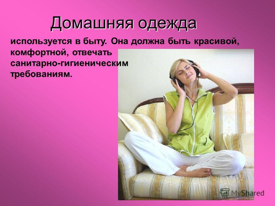Домашняя одежда используется в быту. Она должна быть красивой, комфортной, отвечать санитарно-гигиеническим требованиям.