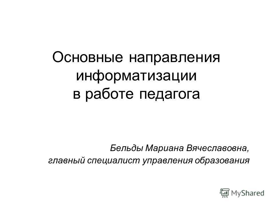 Основные направления информатизации в работе педагога Бельды Мариана Вячеславовна, главный специалист управления образования