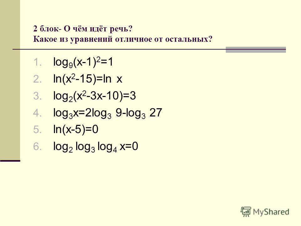 2 блок- О чём идёт речь? Какое из уравнений отличное от остальных? 1. log 9 (x-1) 2 =1 2. ln(x 2 -15)=ln x 3. log 2 (x 2 -3x-10)=3 4. log 3 x=2log 3 9-log 3 27 5. ln(x-5)=0 6. log 2 log 3 log 4 x=0