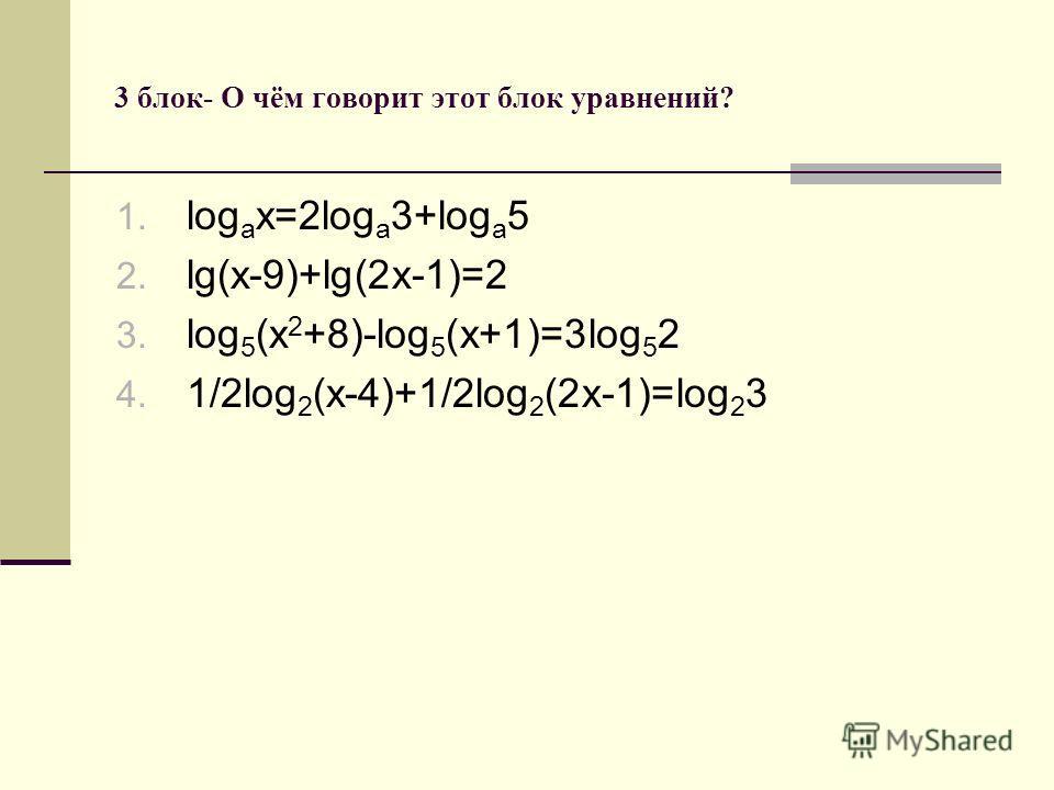 3 блок- О чём говорит этот блок уравнений? 1. log a x=2log a 3+log a 5 2. lg(x-9)+lg(2x-1)=2 3. log 5 (x 2 +8)-log 5 (x+1)=3log 5 2 4. 1/2log 2 (x-4)+1/2log 2 (2x-1)=log 2 3