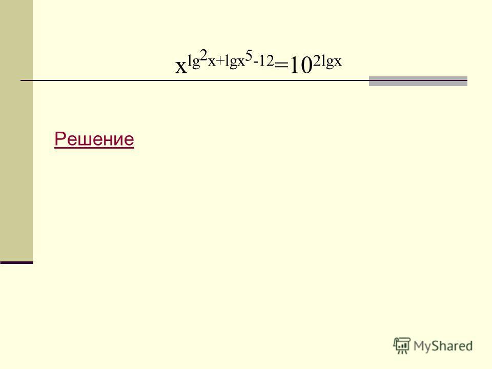 x lg 2 x+lgx 5 -12 =10 2lgx Решение