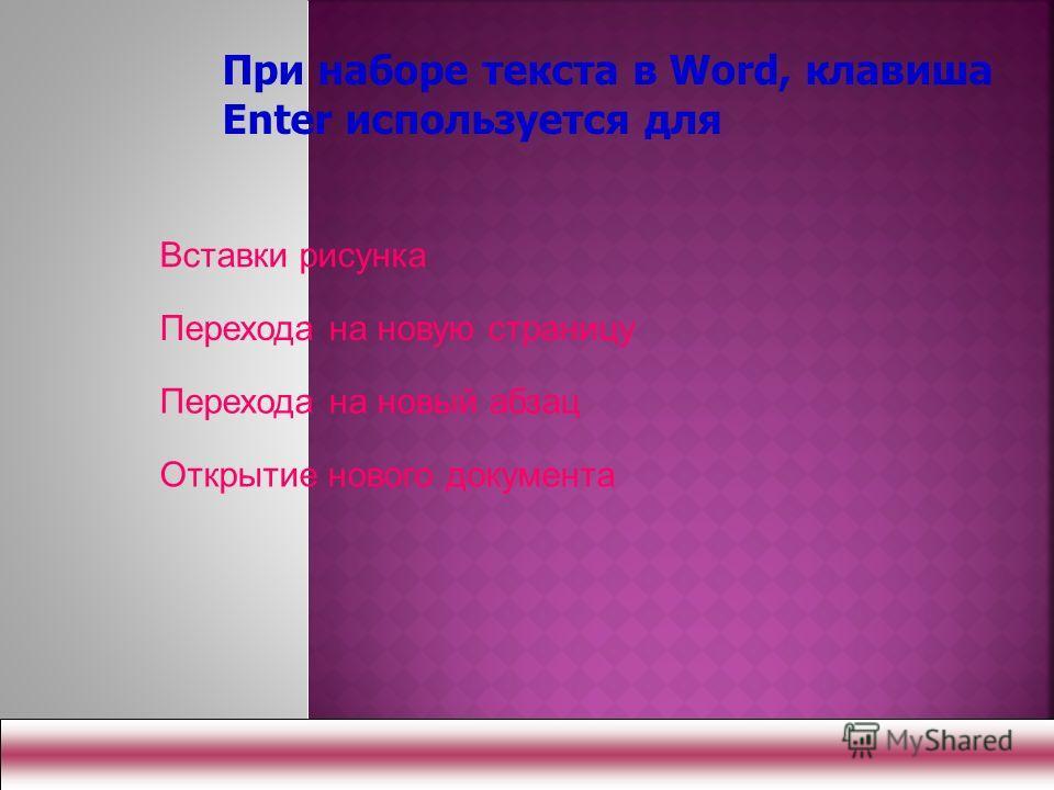 Вставки рисунка Перехода на новую страницу Перехода на новый абзац Открытие нового документа При наборе текста в Word, клавиша Enter используется для