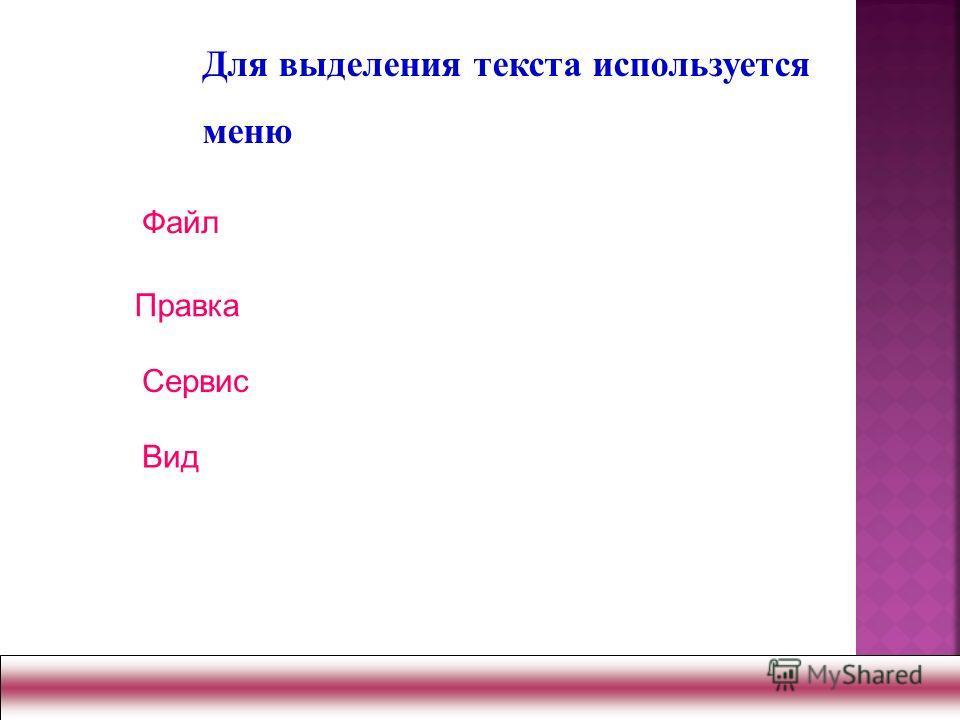 Файл Сервис Вид Для выделения текста используется меню Правка