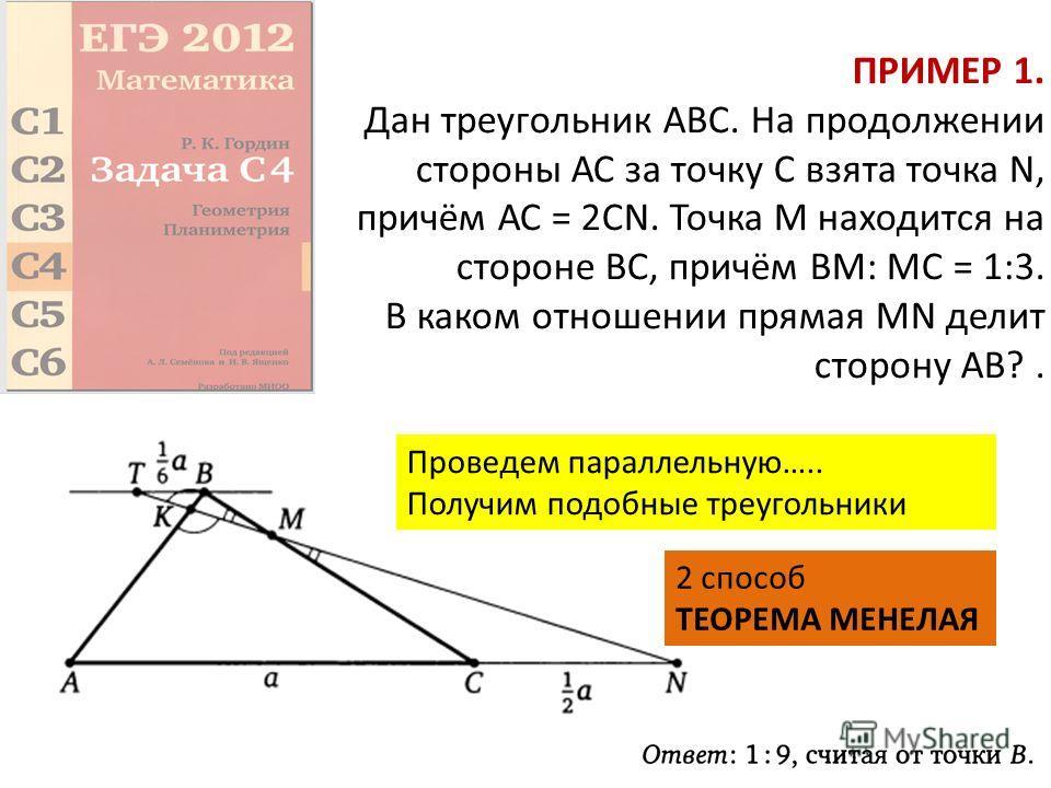 ПРИМЕР 1. Дан треугольник ABC. На продолжении стороны АС за точку С взята точка N, причём АС = 2CN. Точка М находится на стороне ВС, причём ВМ: МС = 1:3. В каком отношении прямая MN делит сторону АВ?. Проведем параллельную….. Получим подобные треугол