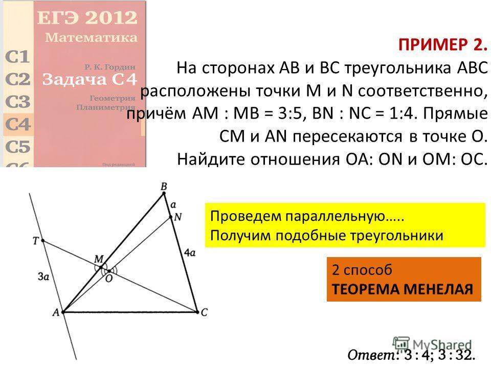 ПРИМЕР 2. На сторонах АВ и ВС треугольника ABC расположены точки М и N соответственно, причём AM : MB = 3:5, BN : NC = 1:4. Прямые CM и AN пересекаются в точке О. Найдите отношения ОА: ON и ОМ: ОС. Проведем параллельную….. Получим подобные треугольни