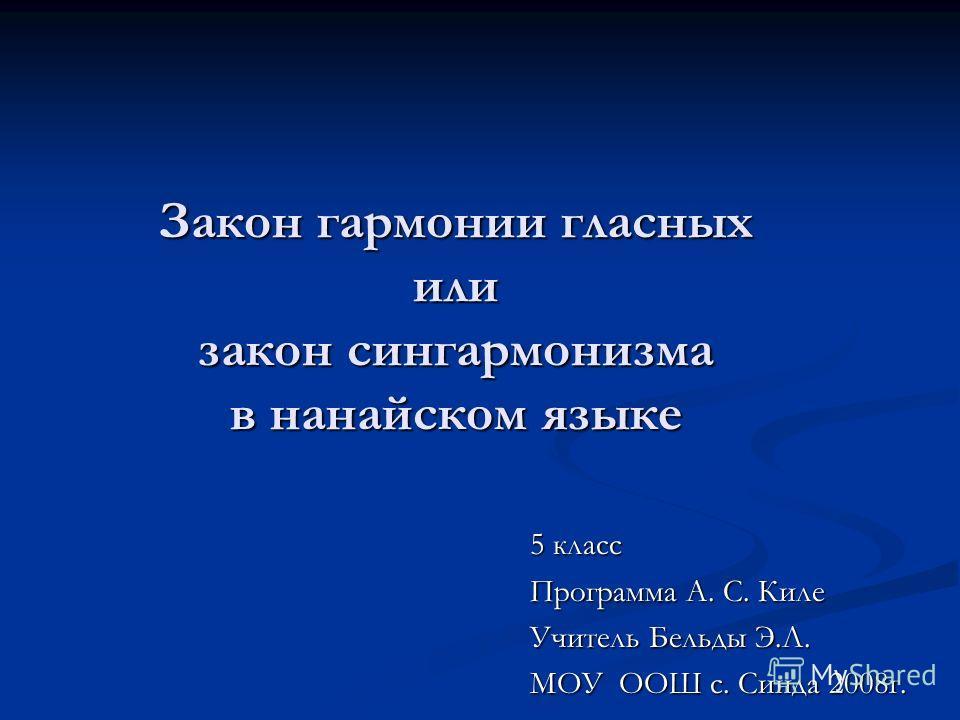Закон гармонии гласных или закон сингармонизма в нанайском языке 5 класс Программа А. С. Киле Учитель Бельды Э.Л. МОУ ООШ с. Синда 2008г.