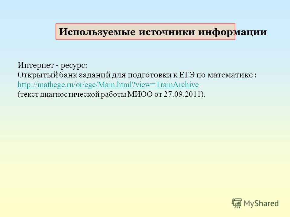 Интернет - ресурс: Открытый банк заданий для подготовки к ЕГЭ по математике : http://mathege.ru/or/ege/Main.html?view=TrainArchive (текст диагностической работы МИОО от 27.09.2011). Используемые источники информации