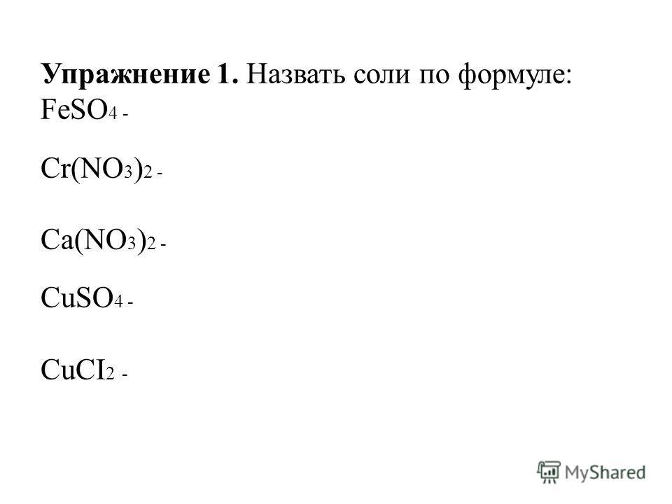 Упражнение 1. Назвать соли по формуле: FeSO 4 - Cr(NO 3 ) 2 - Ca(NO 3 ) 2 - CuSO 4 - CuCI 2 -