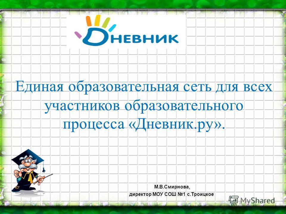 Единая образовательная сеть для всех участников образовательного процесса «Дневник.ру». М.В.Смирнова, директор МОУ СОШ 1 с.Троицкое