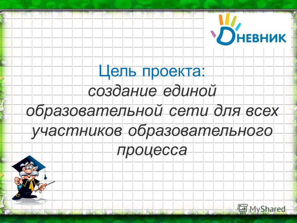 Цель проекта: создание единой образовательной сети для всех участников образовательного процесса