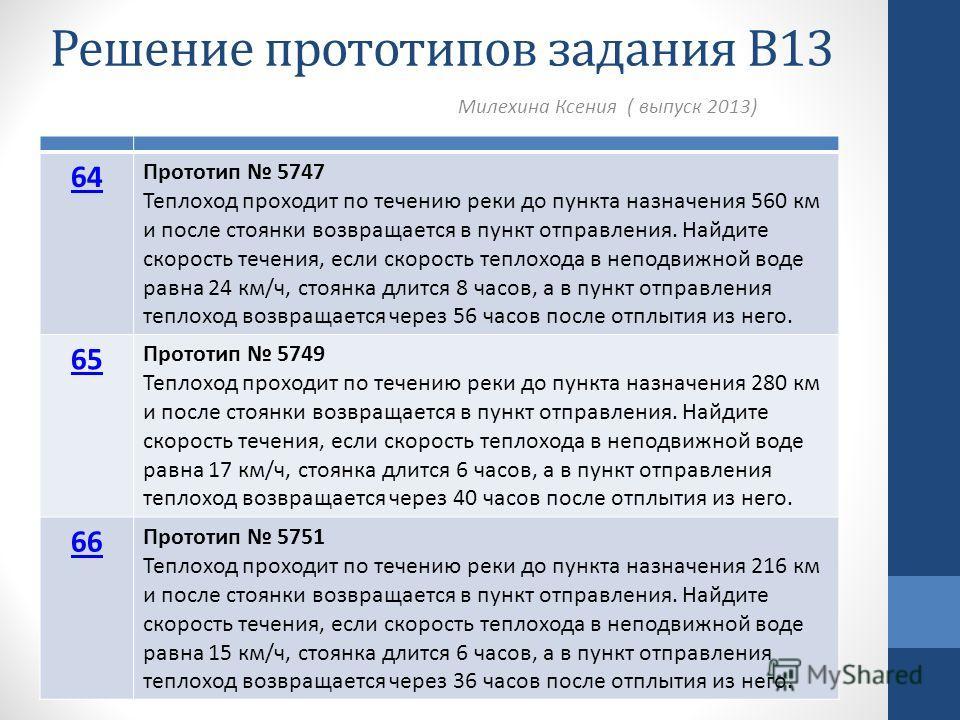 Решение прототипов задания В13 Милехина Ксения ( выпуск 2013) 64 Прототип 5747 Теплоход проходит по течению реки до пункта назначения 560 км и после стоянки возвращается в пункт отправления. Найдите скорость течения, если скорость теплохода в неподви