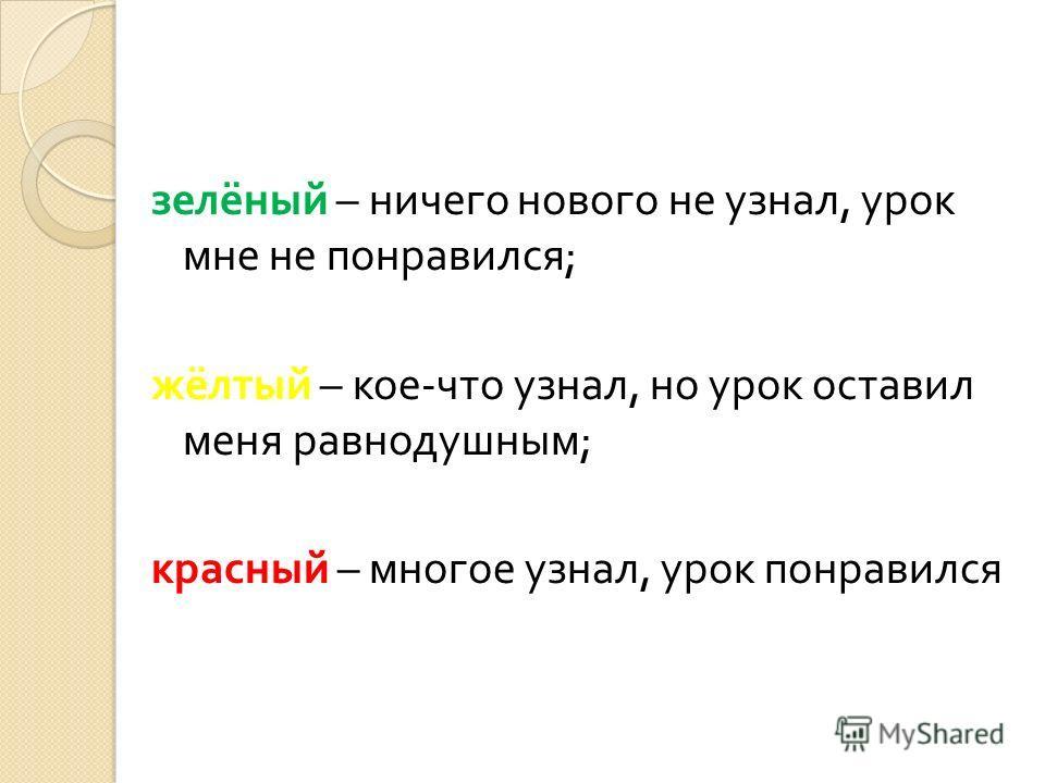 зелёный – ничего нового не узнал, урок мне не понравился ; жёлтый – кое - что узнал, но урок оставил меня равнодушным ; красный – многое узнал, урок понравился