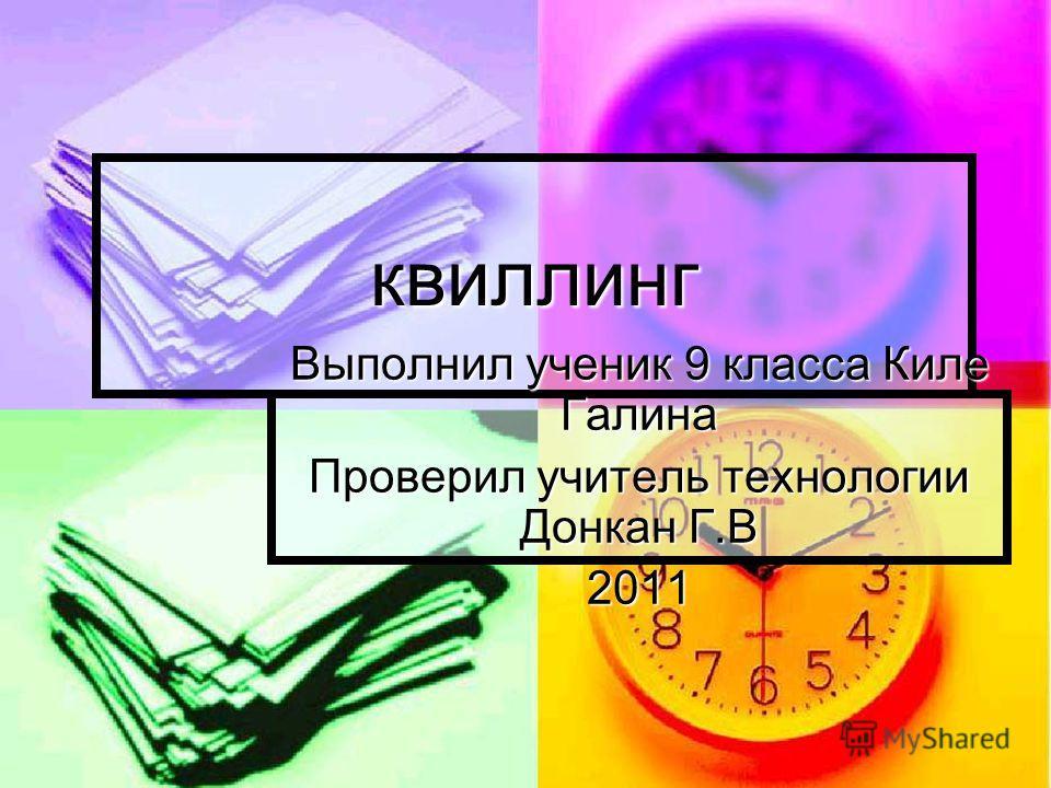 квиллинг Выполнил ученик 9 класса Киле Галина Проверил учитель технологии Донкан Г.В 2011