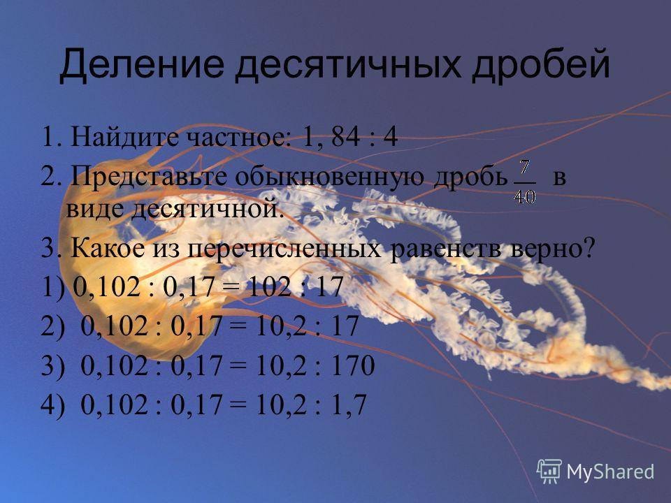 Деление десятичных дробей 1. Найдите частное: 1, 84 : 4 2. Представьте обыкновенную дробь в виде десятичной. 3. Какое из перечисленных равенств верно? 1) 0,102 : 0,17 = 102 : 17 2) 0,102 : 0,17 = 10,2 : 17 3) 0,102 : 0,17 = 10,2 : 170 4) 0,102 : 0,17