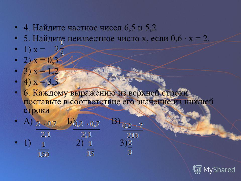 4. Найдите частное чисел 6,5 и 5,2 5. Найдите неизвестное число х, если 0,6 · х = 2. 1) х = 2) х = 0,3 3) х = 1,2 4) х = 3,3 6. Каждому выражению из верхней строки поставьте в соответствие его значение из нижней строки А) Б) В) 1) 2) 3)