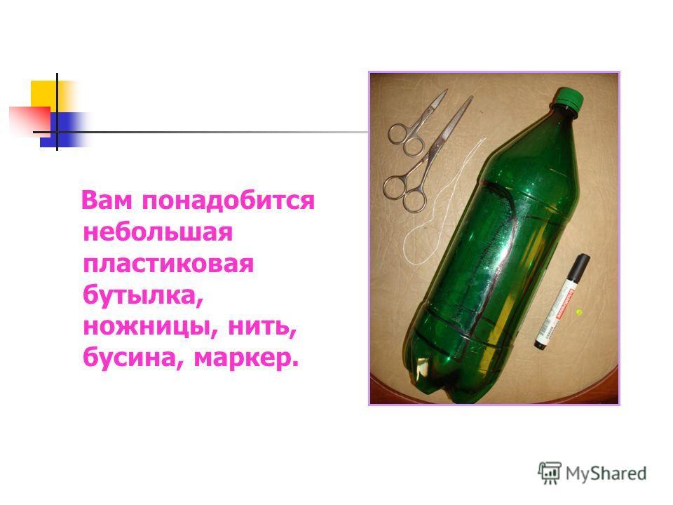 Вам понадобится небольшая пластиковая бутылка, ножницы, нить, бусина, маркер.