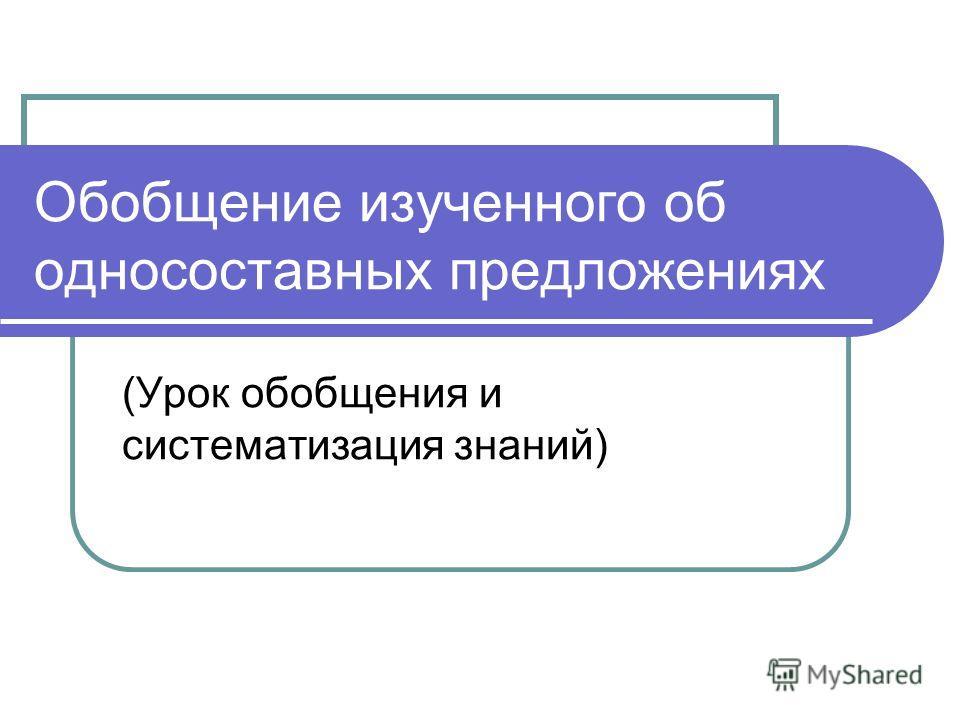 Обобщение изученного об односоставных предложениях (Урок обобщения и систематизация знаний)