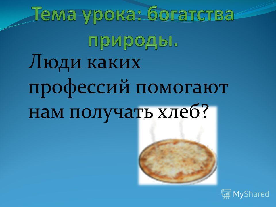 Люди каких профессий помогают нам получать хлеб?