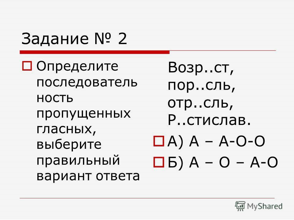 Задание 2 Определите последователь ность пропущенных гласных, выберите правильный вариант ответа Возр..ст, пор..сль, отр..сль, Р..стислав. А) А – А-О-О Б) А – О – А-О