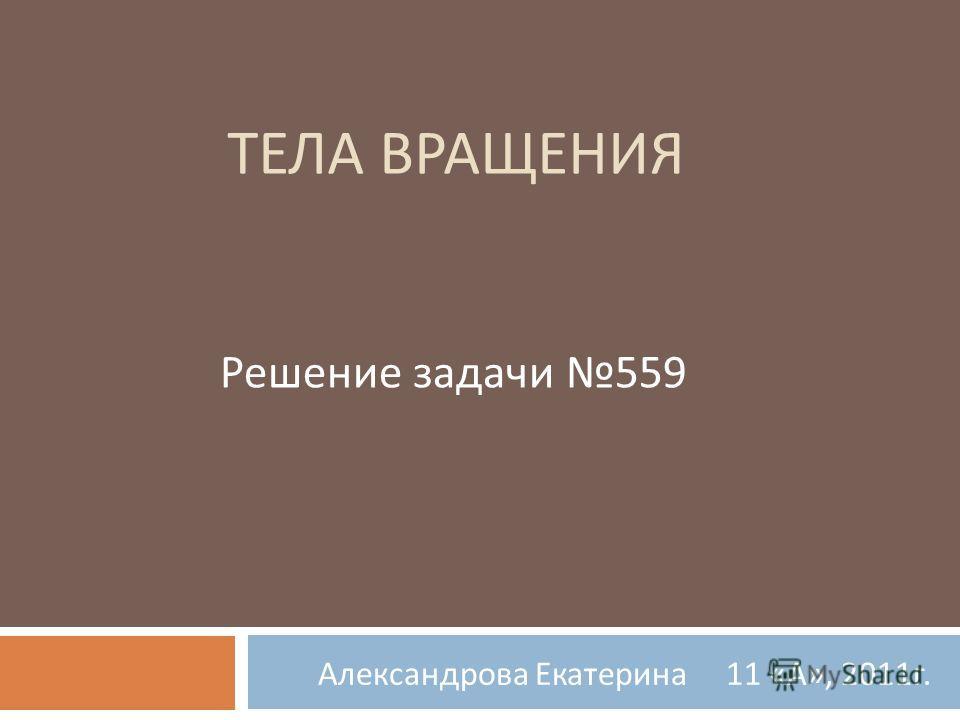 ТЕЛА ВРАЩЕНИЯ Александрова Екатерина 11 « А », 2011 г. Решение задачи 559