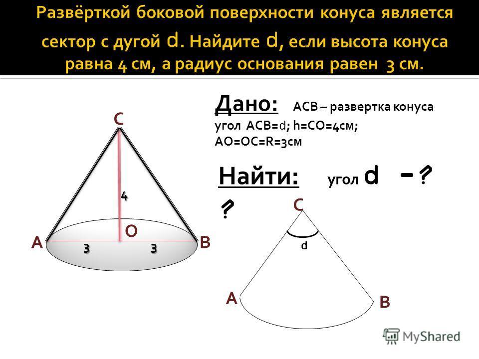 A O C B Дано: АСB – развертка конуса угол АСB= d ; h=CO=4см; AO=OC=R=3см Найти: угол d -? ? A B C 33 4 d